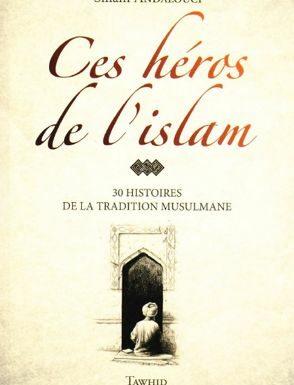 Ces héros de l'islam 30 HISTOIRES DE LA TRADITION MUSULMANE (avec illustration)
