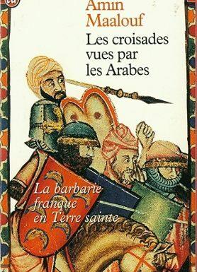 Les Croisades vues par les Arabes La barbarie franque en Terre Sainte