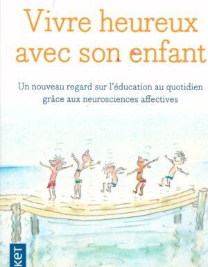 VIVRE HEUREUX AVEC SON ENFANT Un nouveau regard sur l'éducation au quotidien grâce aux neurosciences affectives-0