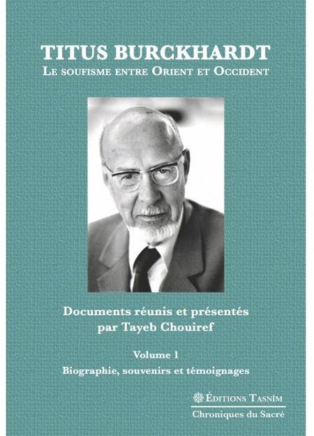 Titus Burckhardt. Le soufisme entre Orient et Occident, vol. 1 Biographie, souvenirs et témoignages